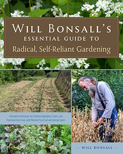 (Will Bonsall's Essential Guide to Radical, Self-Reliant Gardening: Innovative Techniques for Growing Vegetables, Grains, and Perennial Food Crops with Minimal Fossil Fuel and Animal Inputs )