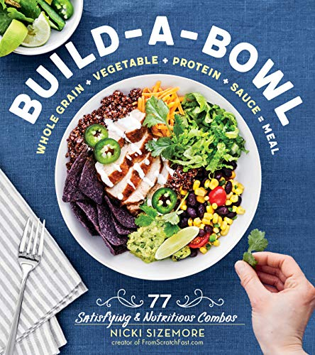 - Build-a-Bowl: 77 Satisfying & Nutritious Combos: Whole Grain + Vegetable + Protein + Sauce = Meal