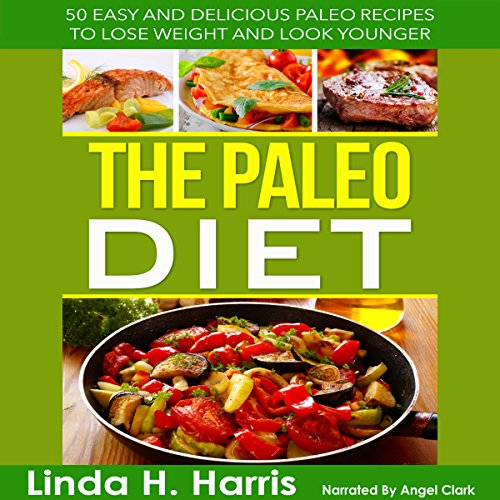 The Paleo Diet: 50 Easy and Delicious Paleo Recipes to Lose Weight and Look Younger by Linda Harris