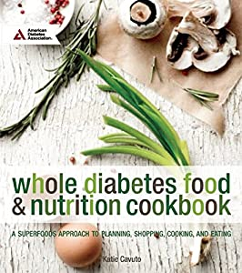 Whole Diabetes Food and Nutrition Cookbook: A Superfoods Approach to Planning, Shopping, Cooking, and Eating