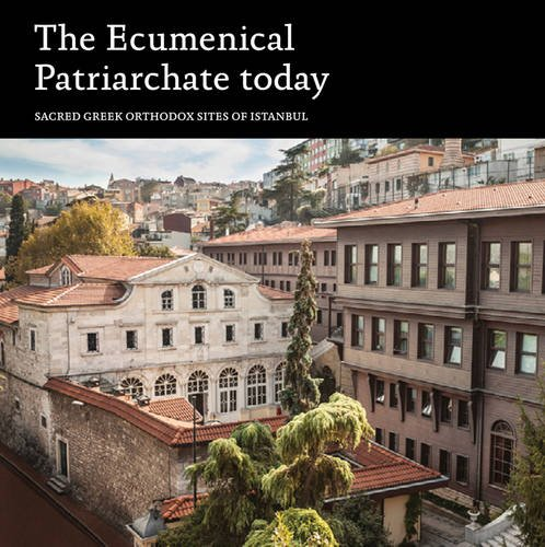 The Ecumenical Patriarchate Today: Sacred Greek Orthodox Sites of Istanbul by London Editions Turkey Ltd