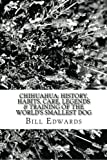 CHIHUAHUA: History, Habits, Care, Legends & Training of the World's Smallest Dog