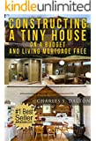 Tiny Houses: Constructing A Tiny House On A Budget And Living Mortgage Free (REVISED & UPDATED) (Tiny Houses,Tiny House Living,Tiny House, Small Home)