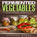 #10: Fermented Vegetables: Delicious Fermented Vegetable Recipes for Better Digestion and Health