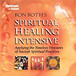 Spiritual Healing Intensive: Applying the Timeless Treasures of Ancient Spiritual Practices | Ron Roth PH.D.