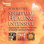 Spiritual Healing Intensive: Applying the Timeless Treasures of Ancient Spiritual Practices | Ron Roth