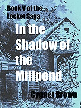 In the Shadow of the Mill Pond: Book V of the Locket Saga by [Brown, Cygnet]
