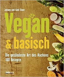 vegan & basisch: die gesündeste art des kochens - 100 rezepte ... - Vegane Küche 100 Rezepte