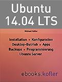 Ubuntu 14.04: Installation, Konfiguration,  Desktop-Anwendung, Programmierung, Root-Server-Einsatz.