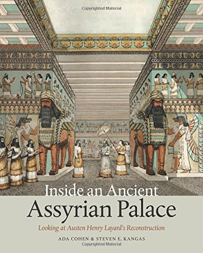 Inside an Ancient Assyrian Palace: Looking at Austen Henry Layard's Reconstruction por Ada Cohen,Steven E. Kangas