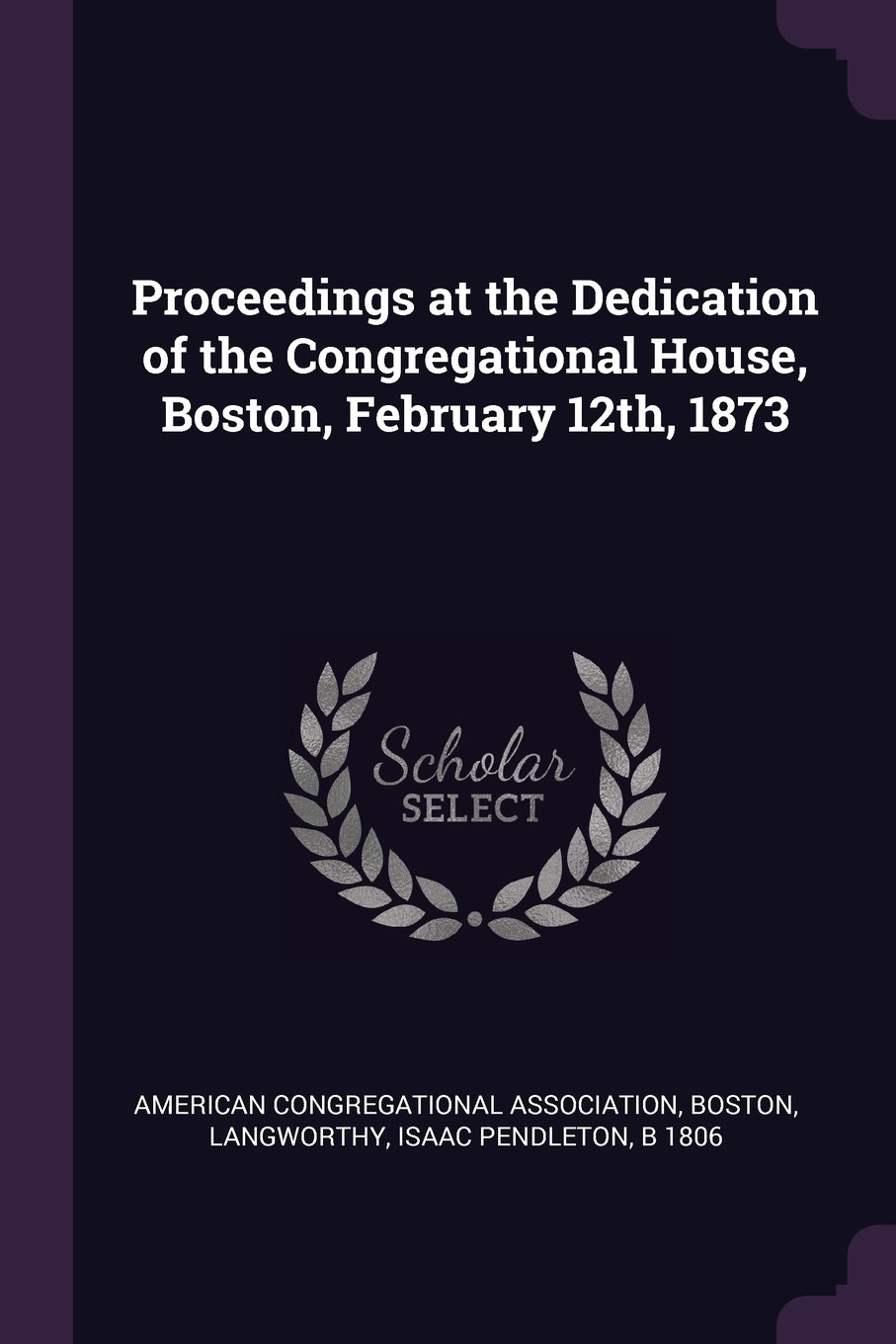 Read Online Proceedings at the Dedication of the Congregational House, Boston, February 12th, 1873 PDF