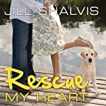 Rescue My Heart: An Animal Magnetism Novel, Book 3 | Jill Shalvis