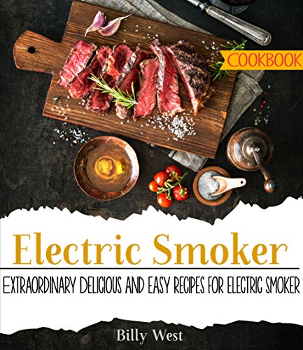 Electric Smoker Cookbook: Extraordinary Delicious and easy recipes for electric smoker by Billy West
