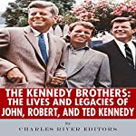 The Kennedy Brothers: The Lives and Legacies of John, Robert, and Ted Kennedy |  Charles River Editors