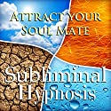 Attract Your Soul Mate Subliminal Affirmations: Find True Love & Life Partner, Solfeggio Tones, Binaural Beats, Self Help Meditation Hypnosis Speech by Subliminal Hypnosis Narrated by Joel Thielke
