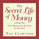 The Secret Life of Money: How Money Can Be Food for the Soul   Tad Crawford