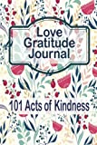 img - for Love Gratitude Journal: 101 Acts of Kindness: Gratitude Journal Perfect for family Couple Women Men Young Teens Girls Boys Kids To Write In and Be Kind to One Another book / textbook / text book