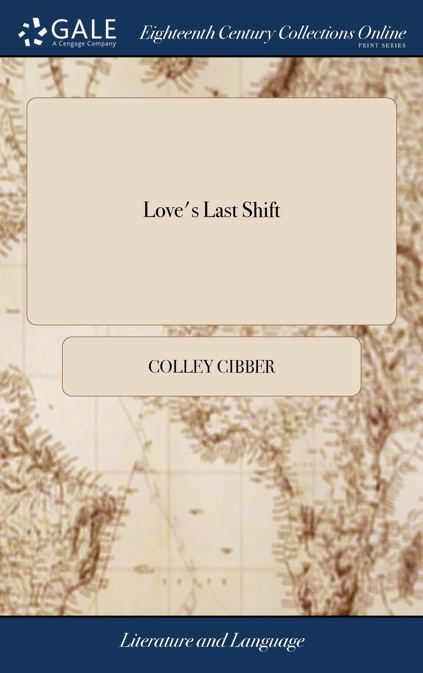 Love's Last Shift: Or, the Fool in Fashion. a Comedy, as It Is Acted at the Theatre Royal in Drury-Lane, by Their Majesties Servants. Written by C. Cibber ebook