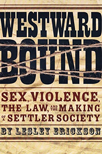 Westward Bound: Sex, Violence, the Law, and the Making of a Settler Society (Law and Society Series    Published in asso