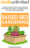 RAISED BED GARDENING: A Complete Guide To Build Your Own Raised Bed Garden Even If You Are A Complete Beginner.