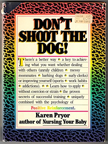 Don't Shoot the Dog! How to Improve Yourself and Others Through Behavioral Training