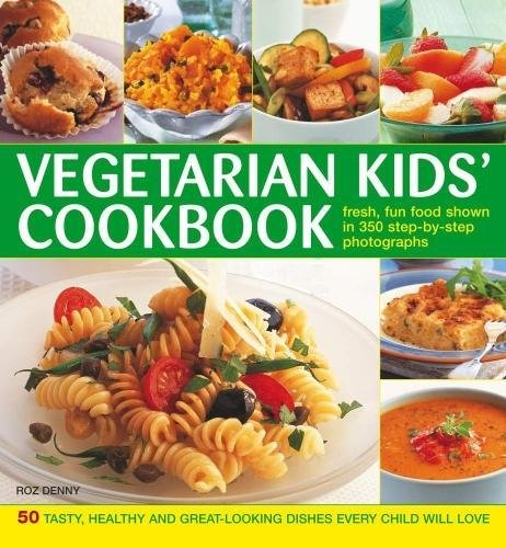 Vegetarian Kids' Cookbook: 50 Tasty, Healthy And Great-Looking Dishes Every Child Will Love by Roz Denny