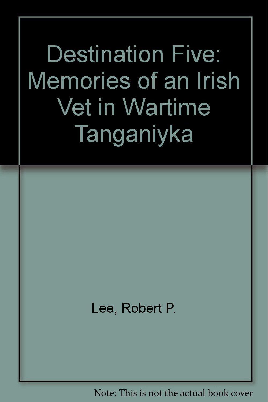 Destination Five: Memories of an Irish Vet in Wartime Tanganiyka PDF Text fb2 book