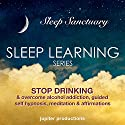 Stop Drinking, & Overcome Alcohol Addiction: Sleep Learning, Guided Self Hypnosis, Meditation & Affirmations Audiobook by  Jupiter Productions Narrated by Anna Thompson