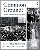 Common Ground? : Readings and Reflections on Public Space, Orum, Anthony M. and Neal, Zachary P., 0415996899