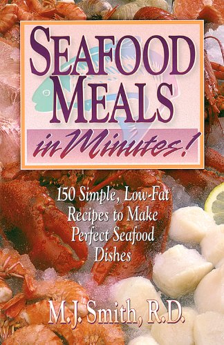 Seafood Meals in Minutes!: 150 Simple, Low-Fat Recipes to Make Perfect Seafood Dishes