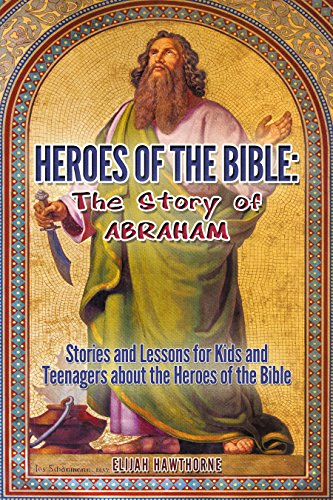Heroes of the Bible - The Story of Abraham: Stories and Lessons for Kids and Teenagers about the Heroes of the Bible (Learning to Walk with God)