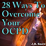 28 Ways to Overcome Your OCPD: Transcend Mediocrity, Book 206 | J.B. Snow