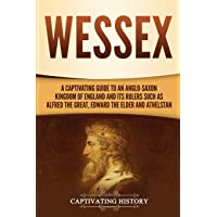 Wessex: A Captivating Guide to an Anglo-Saxon Kingdom of England and Its Rulers...