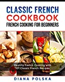 Classic French Cookbook - French Cooking for Beginners: Healthy French Cooking with 101 Classic French Recipes (Classic French Cooking)
