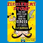 Fizzlebert Stump: The Boy Who Ran Away from the Circus (and Joined the Library) | A.F. Harrold