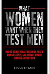 What Women Want When They Test Men: How To Decode Female Behavior, Pass A Woman's Tests, And Attract Women Through Authenticity Paperback
