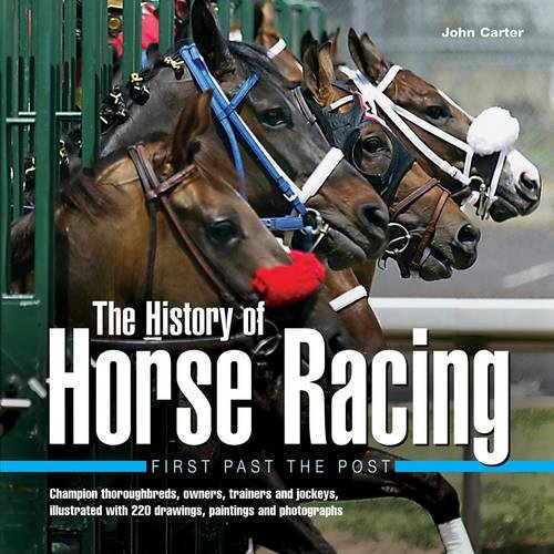 (History of Horse Racing: First Past The Post: Champion Thoroughbreds, Owners, Trainers and Jockeys, Illustrated with 220 Drawings, Paintings and Photographs )