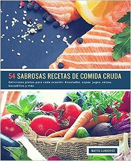 54 Sabrosas Recetas de Comida Cruda: Deliciosos platos para cada ocasión: Ensaladas, sopas, jugos, salsas, bocadillos y más (Volume 1) (Spanish Edition): ...