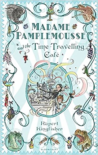 Madame Pamplemousse and the Time-travelling Cafe: Rupert Kingfisher ...