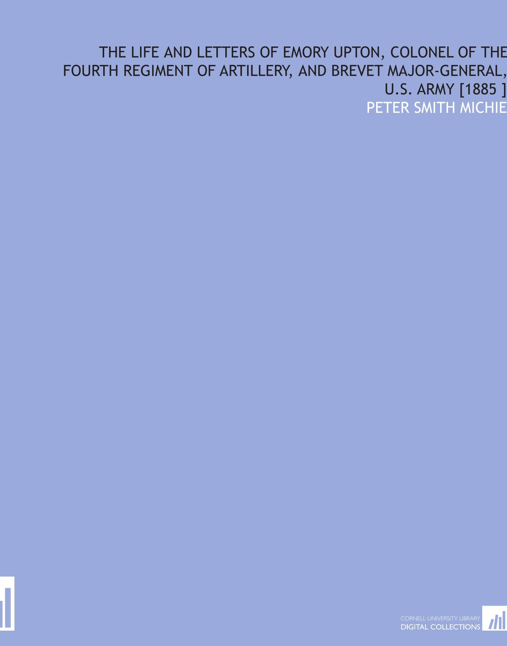 The Life and Letters of Emory Upton, Colonel of the Fourth Regiment of Artillery, and Brevet Major-General, U.S. Army [1885 ] PDF