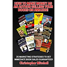 How To Make Money As An Author Selling Your Books On Amazon!: 25 Marketing Strategies To Get Immediate Book Sales Guaranteed!