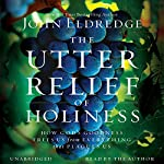 The Utter Relief of Holiness: How God's Goodness Frees Us from Everything That Plagues Us | John Eldredge