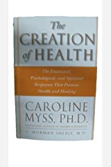 The Creation of Health: The Emotional, Psychological, and Spiritual Responses That Promote Health and Healing Paperback