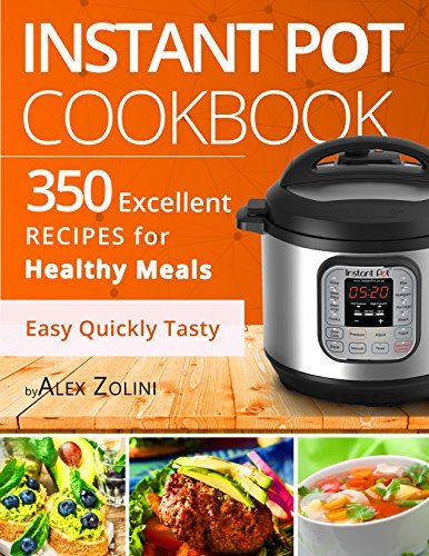 Instant Pot Excellent Cookbook: 350 Healthy Meals, Tasty and Easy Recipes for your Pressure Cooker. Vegetarian Recipes, Paleo Diet Recipes, Dessert Recipes. Recipes for a Healthy and Carefree life. by Alex Zolini