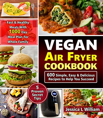 Vegan Air Fryer Cookbook: 600 Simple, Easy and Delicious Recipes to Help You Succeed: Fast and Healthy Meals with 1000 Day Meal Plan For Whole Family: 5 Proven Secret Tips by Jessica L William