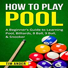 How to Play Pool: A Beginner's Guide to Learning Pool, Billiards, 8 Ball, 9 Ball, & Snooker Audiobook by Tim Ander Narrated by Al Levin