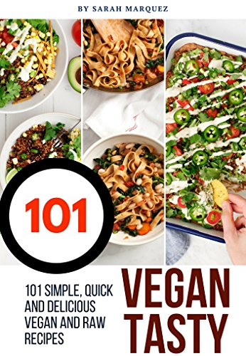 101 Simple Quick & Delicious Vegan and Raw Vegan Recipes: Healthy, Quick and Tasty (Vegan CookBook) by Sarah Marquez