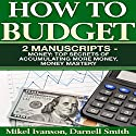 How to Budget: 2 Manuscripts: Top Secrets of Accumulating More Money and Money Mastery Audiobook by Darnell Smith, Mikel Ivanson Narrated by Jared Frederickson