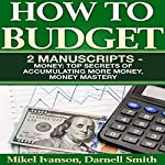 How to Budget: 2 Manuscripts : Top Secrets of Accumulating More Money and Money Mastery | Darnell Smith,Mikel Ivanson