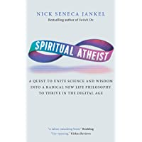 Spiritual Atheist: A Quest To Unite Science And Wisdom Into A Radical New Life Philosophy to Thrive In The Digital Age